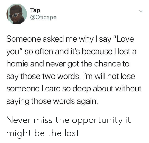 """Homie, Love, and Lost: Tap  @Oticape  Someone asked me why l say """"Love  you"""" so often and it's because l lost a  homie and never got the chance to  say those two words. I'm will not lose  someone l care so deep about without  saying those words again. Never miss the opportunity it might be the last"""