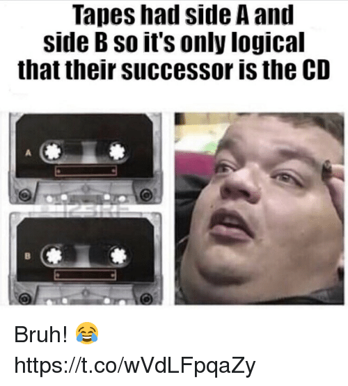 Side B: Tapes had side A and  side B so it's only logical  that their successor is the CD Bruh! 😂 https://t.co/wVdLFpqaZy