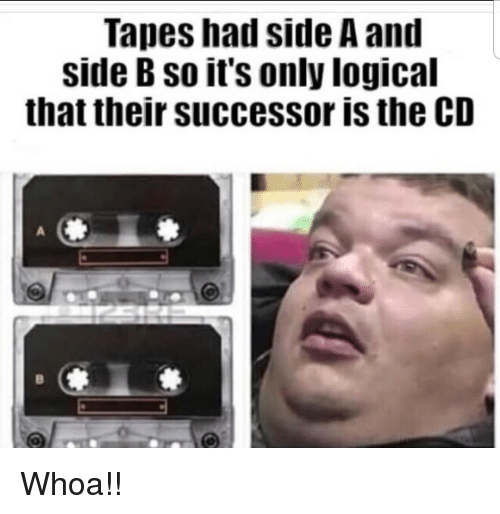 Side B: Tapes had side A and  side B so it's only logical  that their successor is the CD Whoa!!