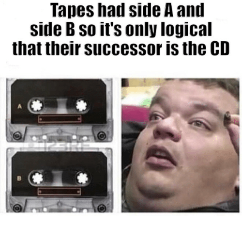 Side B: Tapes had side A and  side B so it's only logical  that their successor is the CD