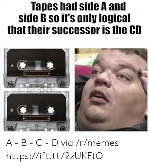 Side B: Tapes had side A and  side B so it's only logical  that their successor is the CD A - B - C - D via /r/memes https://ift.tt/2zUKFtO