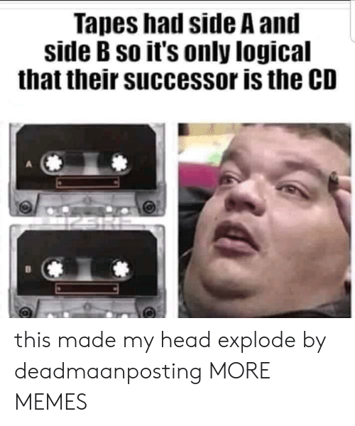 Side B: Tapes had side A and  side B so it's only logical  that their successor is the CD this made my head explode by deadmaanposting MORE MEMES