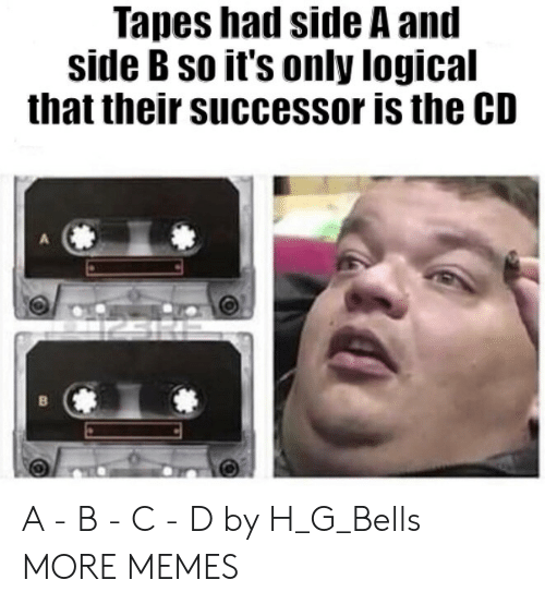 Successor: Tapes had side A and  side B so it's only logical  that their successor is the CD A - B - C - D by H_G_Bells MORE MEMES