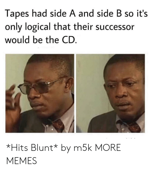 Dank, Memes, and Target: Tapes had side A and side B so it's  only logical that their successor  would be the CD *Hits Blunt* by m5k MORE MEMES