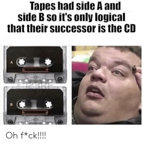Side B: Tapes hail side A and  side B so it's only logical  that their successor is the CD Oh f*ck!!!!