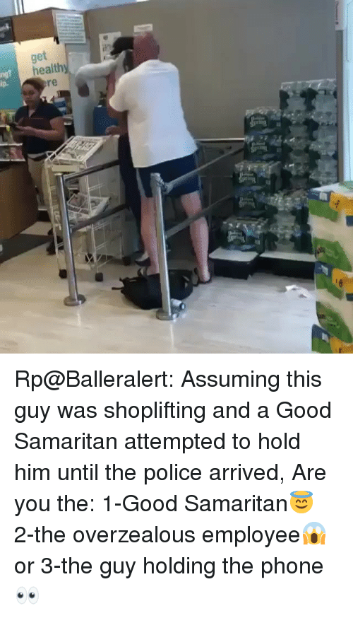 balleralert: tar Rp@Balleralert: Assuming this guy was shoplifting and a Good Samaritan attempted to hold him until the police arrived, Are you the: 1-Good Samaritan😇 2-the overzealous employee😱 or 3-the guy holding the phone👀