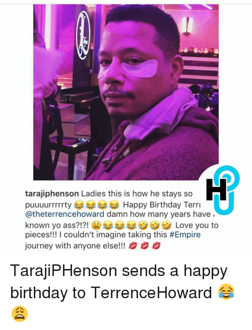 Terries: tarajiphenson Ladies this is how he stays so  puuuurrrrrty Happy Birthday Terri  Catheterrencehoward damn how many years have  known yo ass?!?!  Love you to  pieces!!! I couldn't imagine taking this #Empire  journey with anyone else!!! B BB TarajiPHenson sends a happy birthday to TerrenceHoward 😂😩