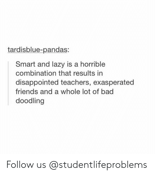 Bad, Disappointed, and Friends: tardisblue-pandas:  Smart and lazy is a horrible  combination that results in  disappointed teachers, exasperated  friends and a whole lot of bad  doodling Follow us @studentlifeproblems​