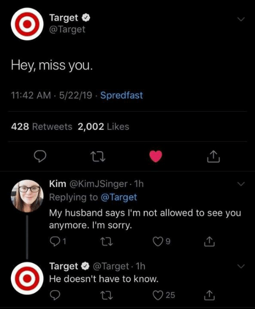 Dank, Sorry, and Target: Target  @Target  Hey, miss you  11:42 AM 5/22/19 Spredfast  428 Retweets 2,002 Likes  Kim @KimJSinger 1h  Replying to @Target  My husband says I'm not allowed to see you  anymore. I'm sorry.  Target @Target 1h  He doesn't have to know.