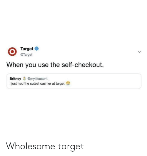 Target, Wholesome, and Britney: @Target  When you use the self-checkout.  Britney@mylifeasbrit  I just had the cutest cashier at target Wholesome target