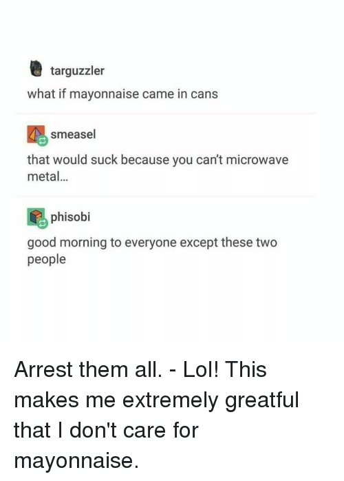 Lol, Good Morning, and Good: targuzzler what if mayonnaise came in cans  smeasel