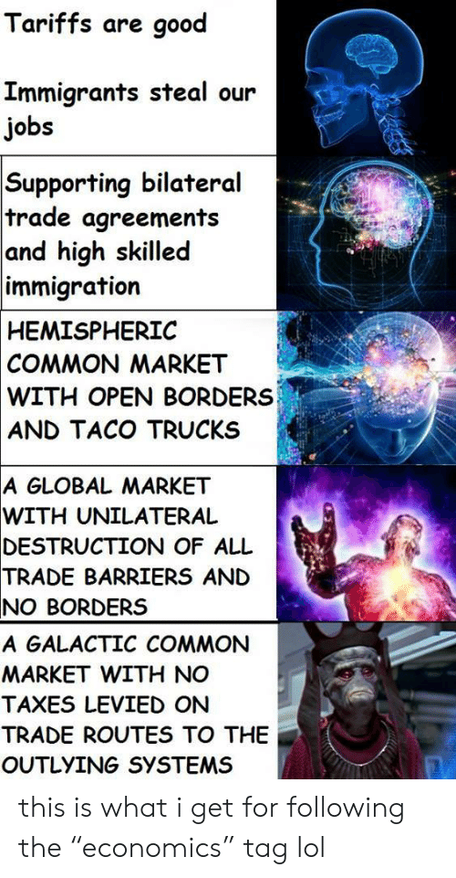"""Globalism: Tariffs are good  Immigrants steal our  jobs  Supporting bilateral  trade agreements  and high skilled  immigration  HEMISPHERIC  COMMON MARKET  WITH OPEN BORDERS  AND TACO TRUCKS  A GLOBAL MARKET  WITH  UNILATERAL  DESTRUCTION  OF ALL  TRADE  BARRIERS AND  NO BORDERS  A GALACTIC COMMON  MARKET WITH NO  TAXES LEVIED ON  TRADE ROUTES TO THE  OUTLYING SYSTEMS this is what i get for following the""""economics"""" tag lol"""