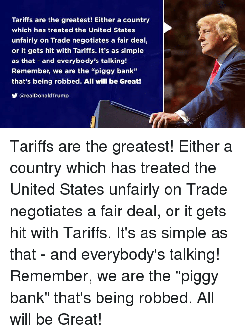 "Bank, United, and United States: Tariffs are the greatest! Either a country  which has treated the United States  unfairly on Trade negotiates a fair deal,  or it gets hit with Tariffs. It's as simple  as that and everybody's talking!  Remember, we are the ""piggy bank""  that's being robbed. All will be Great!  y @realDonaldTrump Tariffs are the greatest! Either a country which has treated the United States unfairly on Trade negotiates a fair deal, or it gets hit with Tariffs. It's as simple as that - and everybody's talking! Remember, we are the ""piggy bank"" that's being robbed. All will be Great!"