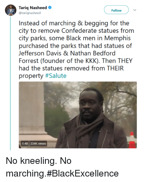 Kneeling: Tariq Nasheed  @tarignasheed  Follow  Instead of marching & begging for the  (iii  partei, s()me ll.htk『inen in Memiphis  purchased the parks that had statues of  Forrest (founder of the KKK). Then THEY  property #Salute  Jefferson Davis & Nathan Bedford  had the statues removed from THEIR  1:48 334K views No kneeling. No marching.#BlackExcellence
