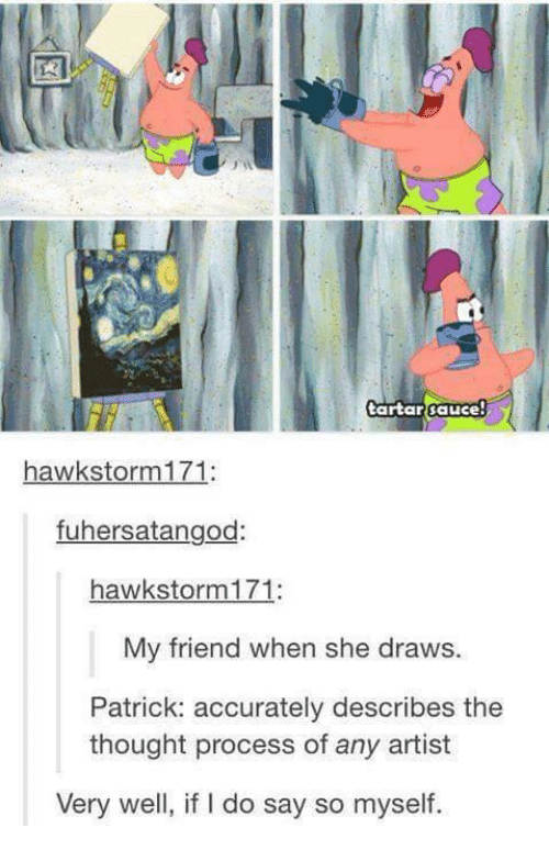 Sauced: tartar sauce  hawk storm 171  fuhersatangod  hawk storm 171  My friend when she draws.  Patrick: accurately describes the  thought process of any artist  Very well, if l do say so myself.