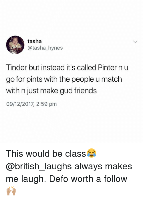 Friends, Tinder, and Match: tasha  @tasha_hynes  Tinder but instead it's called Pinter n u  go for pints with the people u match  with n just make gud friends  09/12/2017, 2:59 pm This would be class😂 @british_laughs always makes me laugh. Defo worth a follow🙌🏽