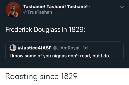 Roasting: Tashanie! Tashani! Tashané!  @TrueTashan  Frederick Douglass in 1829:  #Justice4lASF @_iAmRoyal 1d  I know some of you niggas don't read, but I do. Roasting since 1829