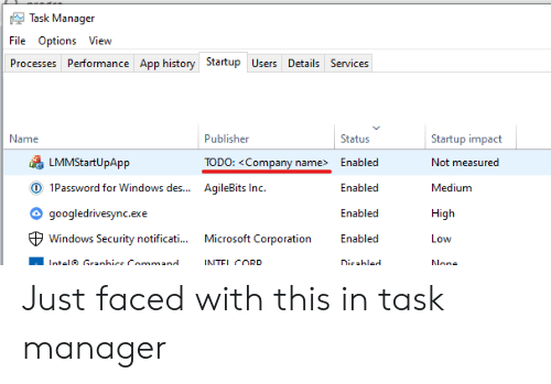 impact: Task Manager  File Options View  Processes Performance App history Startup Users Details Services  Name  Publisher  Status  Startup impact  LMMStartUpApp  TODO: <Company name>  Enabled  Not measured  O 1Password for Windows des...  AqileBits Inc.  Enabled  Medium  googledrivesync.exe  Enabled  High  Microsoft Corporation  Windows Security notificati...  Enabled  Low  Intel Granhice Command  INTEL CORD  Dicabled  None Just faced with this in task manager