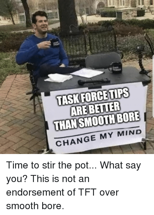 Smooth, Time, and Firefighter: TASKFORCETIPS  ARE BETTER  CHANGE MY MIND Time to stir the pot... What say you? This is not an endorsement of TFT over smooth bore.