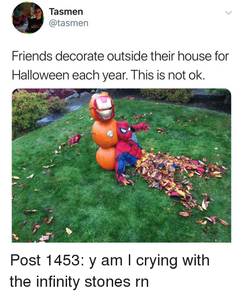 Crying, Friends, and Halloween: Tasmer  @tasmen  Friends decorate outside their house for  Halloween each year. This is not ok. Post 1453: y am I crying with the infinity stones rn