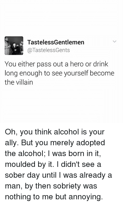 Sobriety: TastelessGentlemen  @TastelessGents  You either pass out a hero or drink  long enough to see yourself become  the villain Oh, you think alcohol is your ally. But you merely adopted the alcohol; I was born in it, moulded by it. I didn't see a sober day until I was already a man, by then sobriety was nothing to me but annoying.