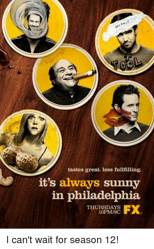 It's Always Sunny in Philadelphia: tastes great. less fulfilling.  it's always sunny  in philadelphia  FX  THURSDAYS  10PM/9C I can't wait for season 12!