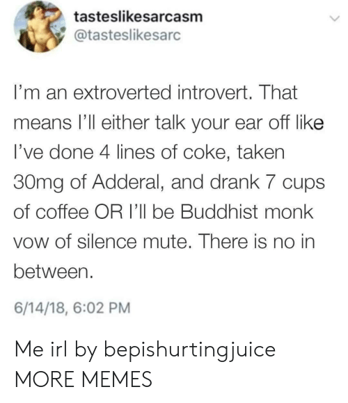 Dank, Introvert, and Memes: tasteslikesarcasm  @tasteslikesarc  I'm an extroverted introvert. That  means l'll either talk your ear off like  l've done 4 lines of coke, taken  30mg of Adderal, and drank 7 cups  of coffee OR I'll be Buddhist monk  vow of silence mute. There is no in  between.  6/14/18, 6:02 PM Me irl by bepishurtingjuice MORE MEMES