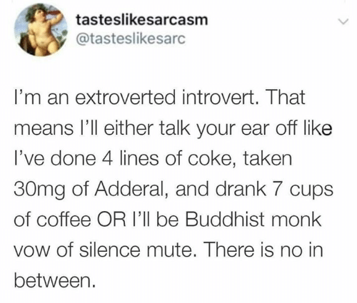 Mute: tasteslikesarcasm  @tasteslikesarc  I'm an extroverted introvert. That  means l'll either talk your ear off like  I've done 4 lines of coke, taken  30mg of Adderal, and drank 7 cups  of coffee OR I'll be Buddhist monk  vow of silence mute. There is no in  between.