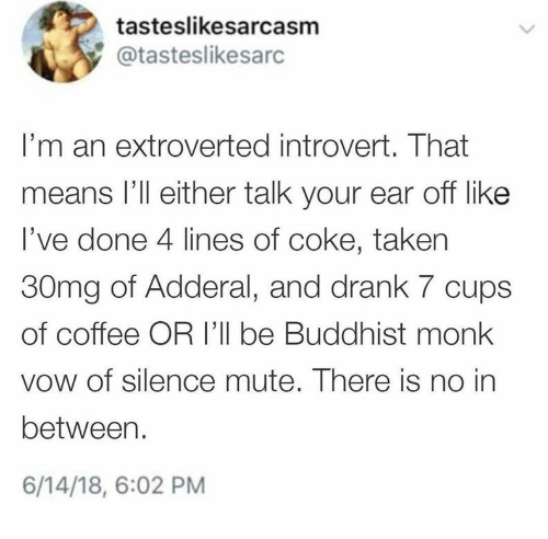 Mute: tasteslikesarcasm  @tasteslikesarc  I'm an extroverted introvert. That  means l'll either talk your ear off like  I've done 4 lines of coke, taken  30mg of Adderal, and drank 7 cups  of coffee OR 'll be Buddhist monk  vow of silence mute. There is no in  between.  6/14/18, 6:02 PM