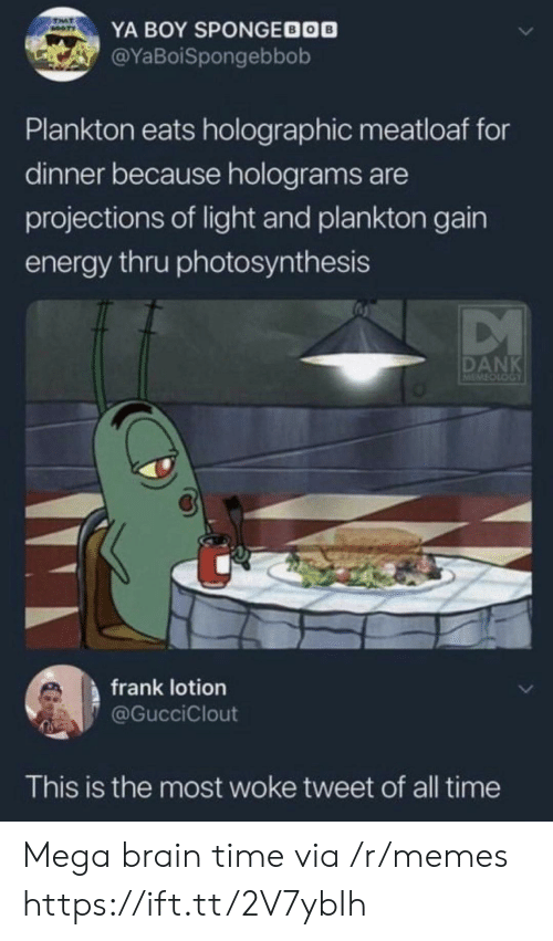 Booty, Dank, and Energy: TAT  BOOTY  YA BOY SPONGEDOO  @YaBoiSpongebbob  Plankton eats holographic meatloaf for  dinner because holograms are  projections of light and plankton gain  energy thru photosynthesis  DANK  LOOTOTEN  frank lotion  @GucciClout  This is the most woke tweet of all time Mega brain time via /r/memes https://ift.tt/2V7ybIh