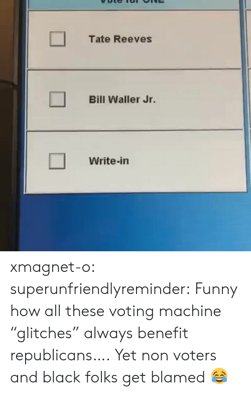 "republicans: Tate Reeves  Bill Waller Jr.  Write-in xmagnet-o: superunfriendlyreminder:    Funny how all these voting machine ""glitches"" always benefit republicans….     Yet non voters and black folks get blamed 😂"