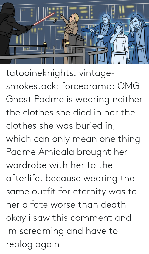 buried: tatooineknights:  vintage-smokestack:   forcearama: OMG Ghost Padme is wearing neither the clothes she died in nor the clothes she was buried in, which can only mean one thing  Padme Amidala brought her wardrobe with her to the afterlife, because wearing the same outfit for eternity was to her a fate worse than death   okay i saw this comment and im screaming and have to reblog again