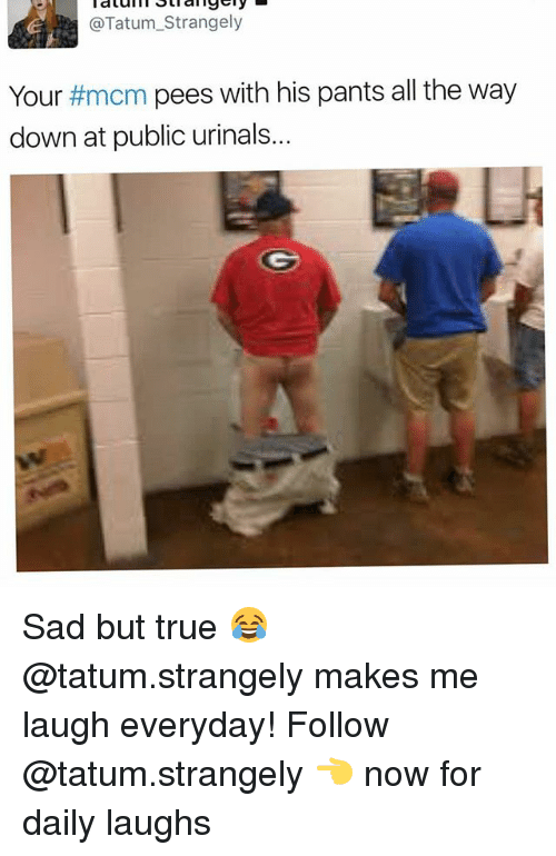 urinals: @Tatum_Strangely  Your #mcm pees with his pants all the way  down at public urinals... Sad but true 😂 @tatum.strangely makes me laugh everyday! Follow @tatum.strangely 👈 now for daily laughs