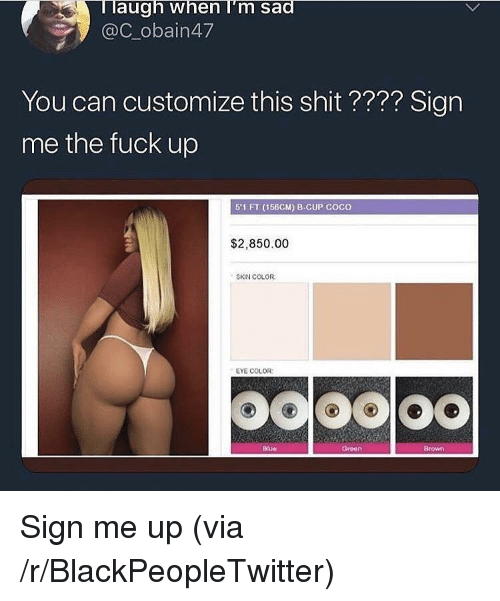 eye color: Taugh when I'm sad  @C_obain47  You can customize this shit ???? Sign  me the fuck up  51 FT (156CM) 8-CUP COcO  $2,850.00  SKIN COLOR  EYE COLOR:  Blue  Groen  Brown <p>Sign me up (via /r/BlackPeopleTwitter)</p>