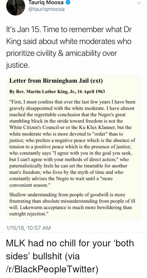 "Gravely: Tauriq Moosa  @tauriqmoosa  It's Jan 15. Time to remember what Dr  King said about white moderates who  prioritize civility & amicability over  justice  Letter from Birmingham Jail (ext)  By Rev. Martin Luther King, Jr., 16 April 196.3  ""First, I must confess that over the last few years I have been  gravely disappointed with the white moderate. I have almost  reached the regrettable conclusion that the Negro's great  stumbling block in the stride toward freedom is not the  White Citizen's Council-er or the Ku Klux Klanner, but the  white moderate who is more devoted to ""order"" than to  justice; who prefers a negative peace which is the absence of  tension to a positive peace which is the presence of justice;  who constantly says ""I agree with you in the goal you seek,  but I can't agree with your methods of direct action;"" who  paternalistically feels he can set the timetable for another  man's freedom; who lives by the myth of time and who  constantly advises the Negro to wait until a ""more  convenient season.""  Shallow understanding from people of goodwill is more  frustrating than absolute misunderstanding from people of ill  will. Lukewarm acceptance is much more bewildering than  outright rejection.""  1/15/18, 10:57 AM <p>MLK had no chill for your 'both sides' bullshit (via /r/BlackPeopleTwitter)</p>"