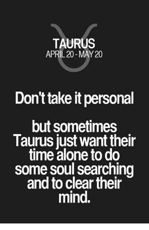 Soul Searching: TAURUS  APRIL 20-MAY 20  Don't take it personal  but sometimes  Taurus lust want their  time alone to do  some soul searching  and to clear their  mind.