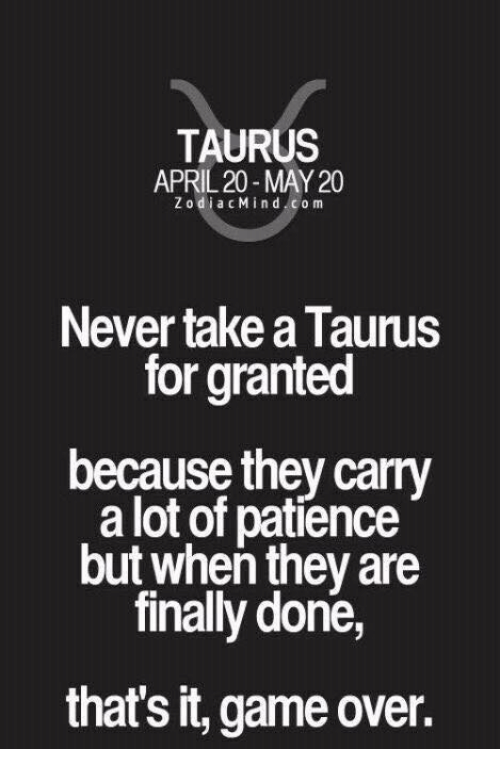 Game, Patience, and Taurus: TAURUS  APRIL 20-MAY 20  ZodiacMind com  Never take a Taurus  for granted  because they carry  a lot of patience  but when they are  finally done,  that's it, game over.