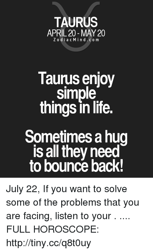 Life, Horoscope, and Http: TAURUS  APRIL 20-MAY 20  ZodiacMind.com  Taurus enjoy  simple  things in life.  Sometimes a hug  s all they need  to bouncé back! July 22, If you want to solve some of the problems that you are facing, listen to your . .... FULL HOROSCOPE: http://tiny.cc/q8t0uy