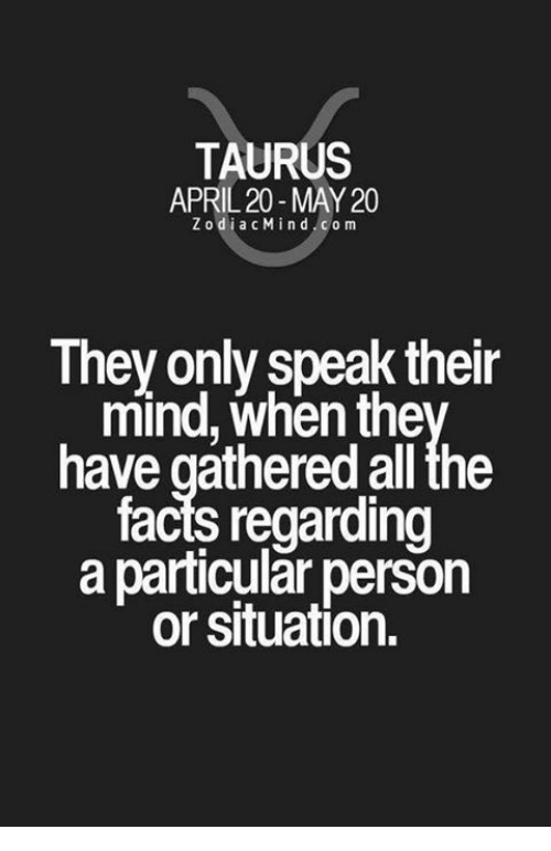 Facts, Taurus, and April: TAURUS  APRIL 20- MAY 20  ZodiacMind com  They only speak their  mind, when the  have gathered all the  facts regarding  a particular person  or situation.