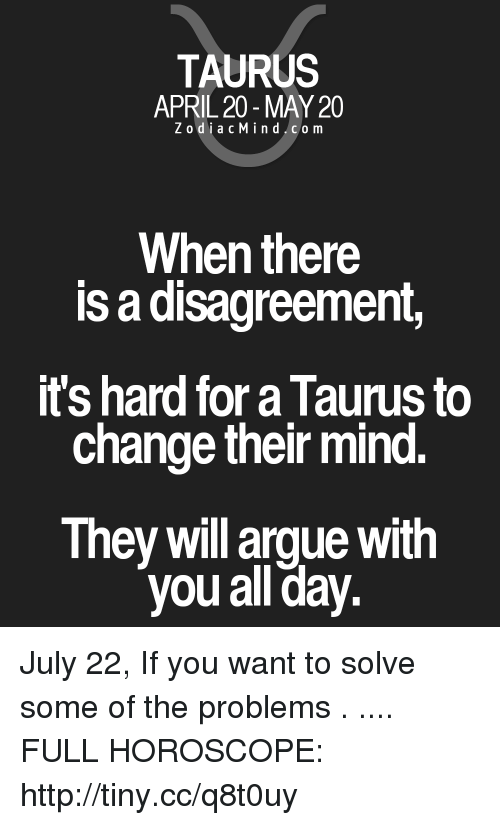 Arguing, Horoscope, and Http: TAURUS  APRIL 20 - MAY 20  ZodiacMind.com  When there  is a disagreement,  ts hard for a laurus to  change their mind  They will argue with  you all day. July 22, If you want to solve some of the problems . .... FULL HOROSCOPE: http://tiny.cc/q8t0uy