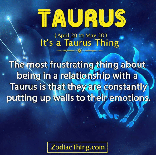 Taurus, April, and In a Relationship: TAURUS  (April 20 to May 20)  It's a Taurus Thing  The most frustrating thing about  being in a relationship with a  Taurus is that they are constantly  putting up walls to their emotions.  ZodiacThing.com