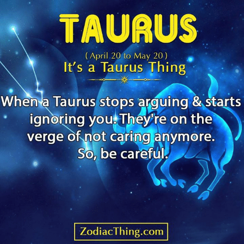 Taurus, April, and On the Verge: TAURUS  (April 20 to May 20)  It's a Taurus Thing  When a Taurus stops arguing & starts  ignoring you They're on the  verge of not caring anymore.  So, be careful  PA  ZodiacThing.com
