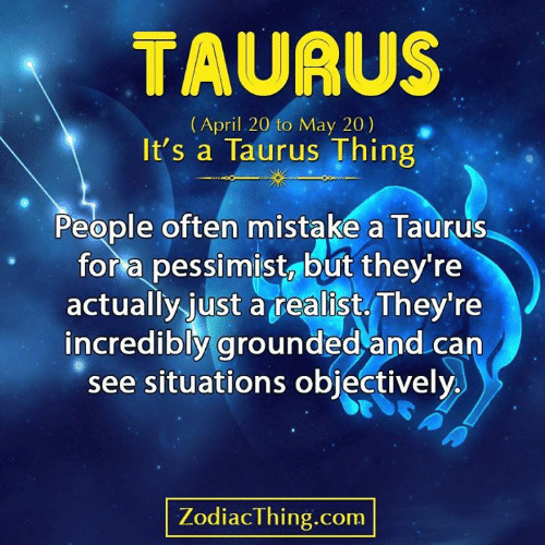 Taurus, April, and Com: TAURUS  (April 20 to May 20)  It's a Taurus Thing  People often mistake a Taurus  for a pessimist, but they're  actually just atealist They're  incredibly grounded and can  see situations objectively  ZodiacThing.com