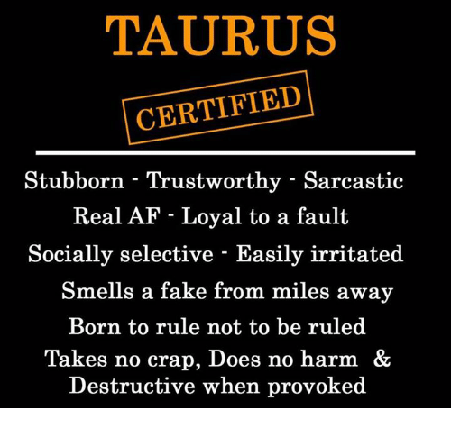 Af, Fake, and Taurus: TAURUS  CERTIFIED  Stubborn - Trustworthy - Sarcastic  Real AF - Loyal to a fault  Socially selective - Easily irritated  Smells a fake from miles away  Born to rule not to be ruled  Takes no crap, Does no harm &  Destructive when provoked