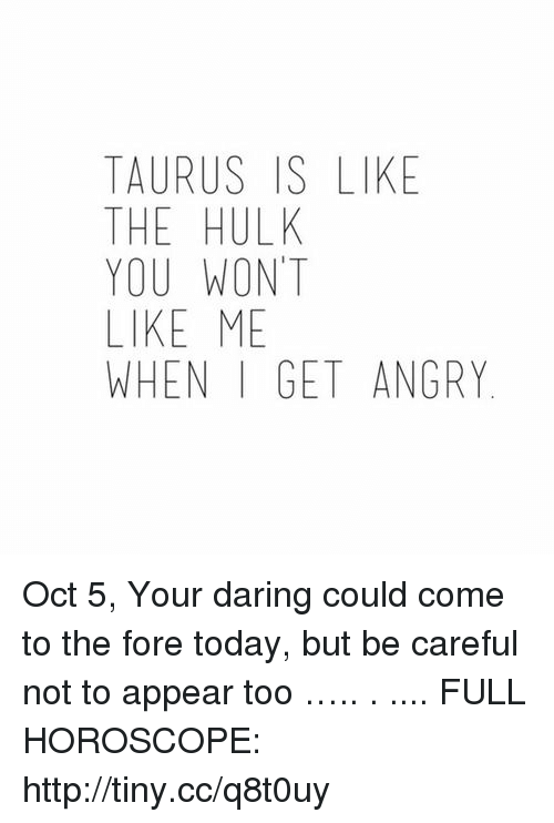 TAURUS IS LIKE THE HULK YOU WONT LIKE ME WHEN I GET ANGRY Oct 5 Your
