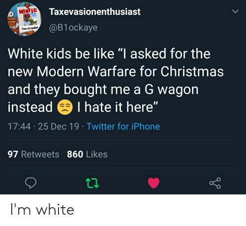 "white kids: Taxevasionenthusiast  WANTED  @B1ockaye  Tax evader  White kids be like ""I asked for the  new Modern Warfare for Christmas  and they bought me a G wagon  instead e I hate it here""  17:44 · 25 Dec 19 · Twitter for iPhone  97 Retweets 860 Likes I'm white"