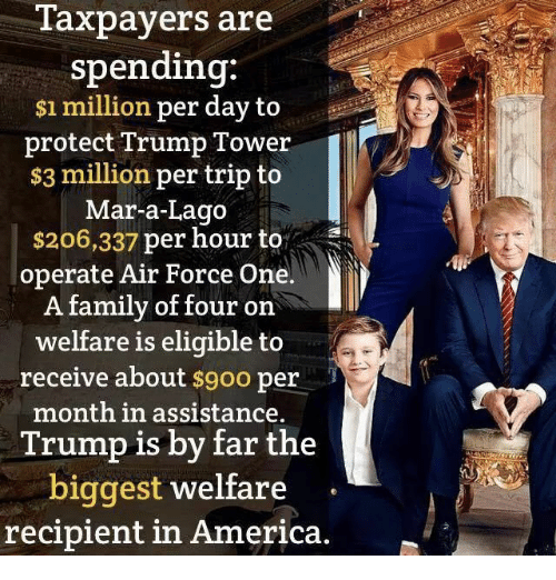 air force one: Taxpayers are  spending:  $1 million per day to  protect Trump Tower  $3 million per trip to  Mar-a-Lago  $206,337 per hour to  operate Air Force One.  A family of four on  welfare is eligible to  receive about  $9oo per  month in assistance.  Trump is by far the  biggest welfare  recipient in America.