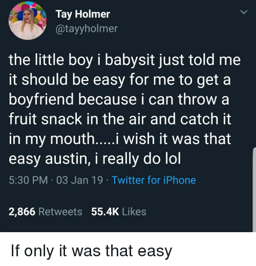 Iphone, Lol, and Twitter: Tay Holmer  @tayyholmer  the little boy i babysit just told me  it should be easy for me to get a  boyfriend because i can throw a  fruit snack in the air and catch it  in my mouth....i wish it was that  easy austin, i really do lol  5:30 PM 03 Jan 19 Twitter for iPhone  2,866 Retweets 55.4K Likes If only it was that easy