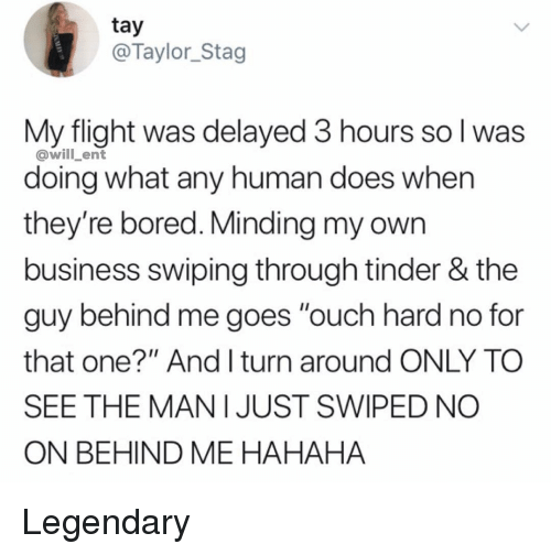 "mani: tay  @Taylor_Stag  My flight was delayed 3 hours so l was  doing what any human does when  they're bored. Minding my own  business swiping through tinder & the  guy behind me goes ""ouch hard no for  that one?"" And I turn around ONLY TO  SEE THE MANI JUST SWIPED NO  ON BEHIND ME HAHAHA  @will ent Legendary"