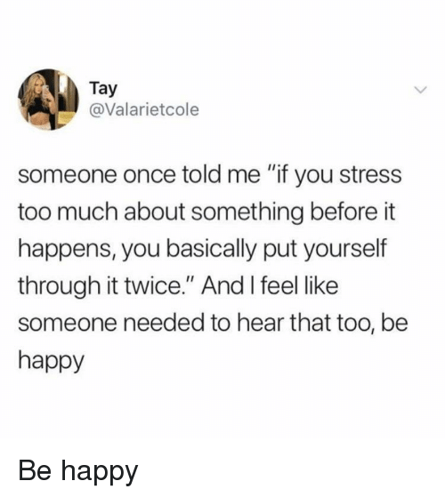 "Too Much, Happy, and Be Happy: Tay  @Valarietcole  someone once told me ""if you stress  too much about something before it  happens, you basically put yourself  through it twice."" And I feel like  someone needed to hear that too, be  happy Be happy"